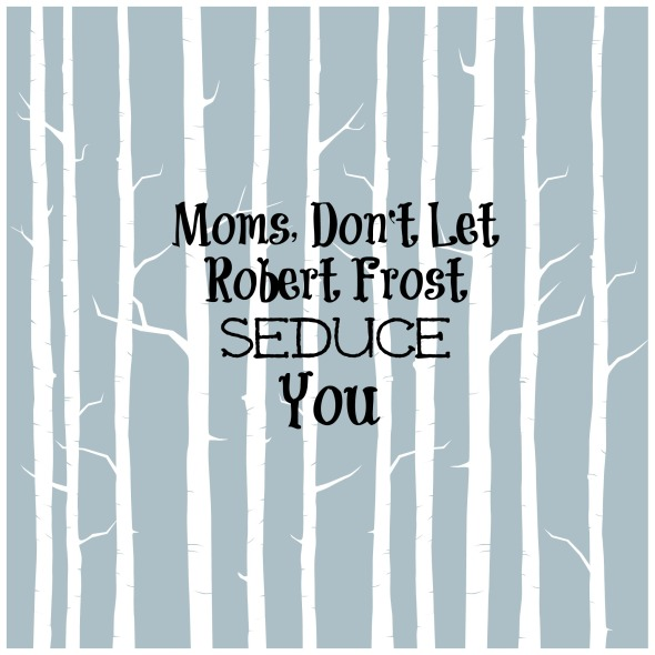 Moms, Don't Let Robert Frost Seduce You