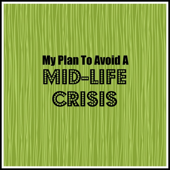 My Plan To Avoid A Mid-Life Crisis