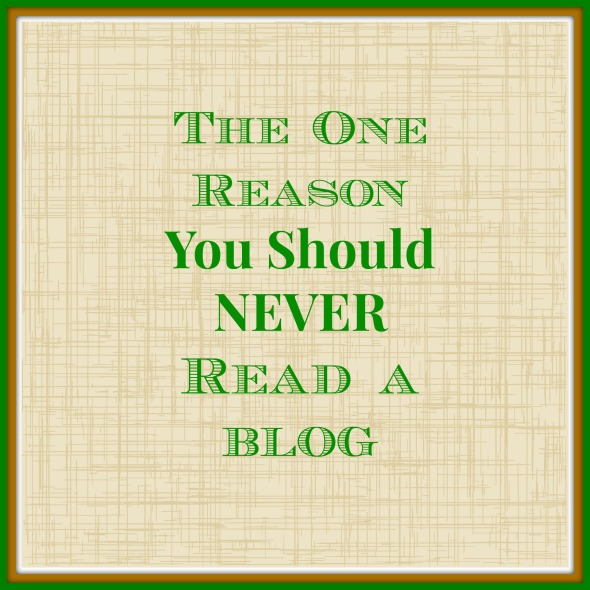 The One Reason You Should Never Read A Blog