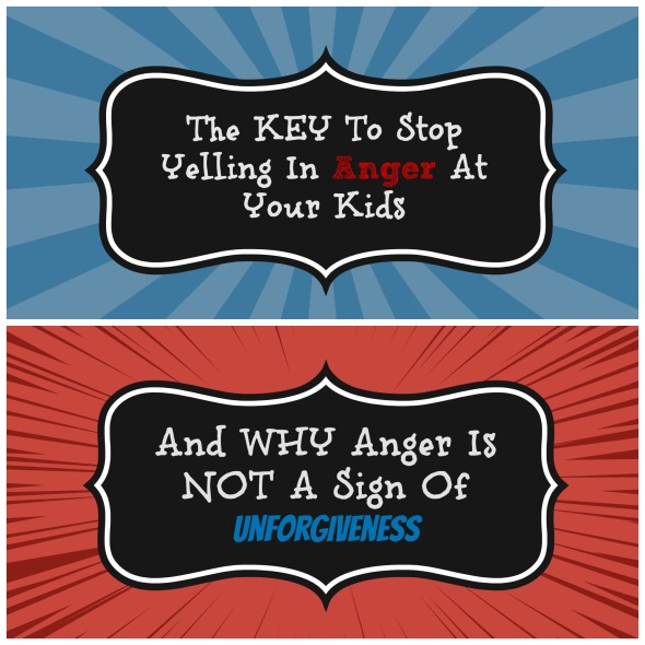 The Key To Stop Yelling In Anger At Your Kids, And Why Anger Is Not A Sign Of Unforgiveness